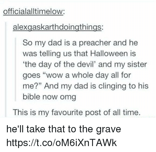"""Dad, Halloween, and Omg: officialalltimelow:  alexgaskarthdoingthings:  So my dad is a preacher and he  was telling us that Halloween is  'the day of the devil' and my sister  goes """"wow a whole day all for  me?"""" And my dad is clinging to his  bible now omg  This is my favourite post of all time. he'll take that to the grave https://t.co/oM6iXnTAWk"""