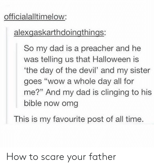 """Dad, Halloween, and Omg: officialalltimelow:  alexgaskarthdoingthings:  So my dad is a preacher and he  was telling us that Halloween is  the day of the devil' and my sister  goes """"wow a whole day all for  me?"""" And my dad is clinging to his  bible now omg  This is my favourite post of all time. How to scare your father"""