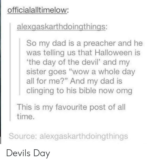 """Dad, Halloween, and Omg: officialalltimelow:  alexgaskarthdoingthings:  So my dad is a preacher and he  was telling us that Halloween is  the day of the devil' and my  sister goes """"wow a whole day  all for me?"""" And my dad is  clinging to his bible now omg  This is my favourite post of all  time  Source: alexgaskarthdoingthings Devils Day"""