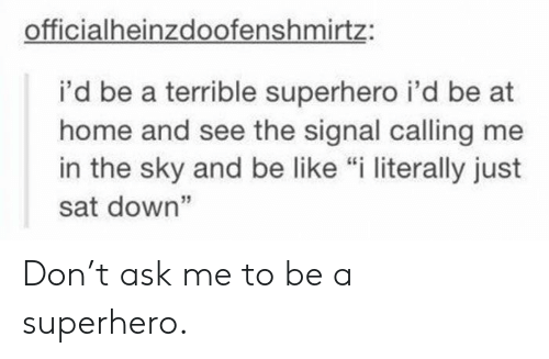 "Be Like, Superhero, and Home: officialheinzdoofenshmirtz:  i'd be a terrible superhero i'd be at  home and see the signal calling me  in the sky and be like ""i literally just  sat down"" Don't ask me to be a superhero."