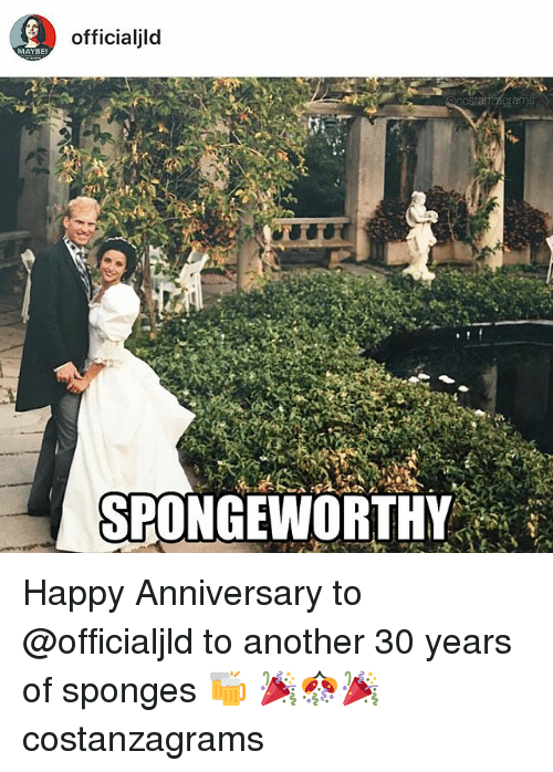 Memes, Happy, and Happy Anniversary: officialjld  MAYBE  costanzagrams  SPONGEWORTHY Happy Anniversary to @officialjld to another 30 years of sponges 🍻 🎉🎊🎉 costanzagrams