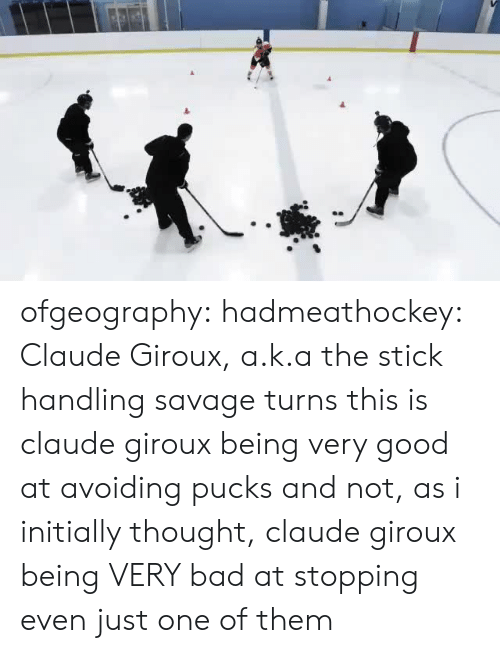 stopping: ofgeography: hadmeathockey: Claude Giroux, a.k.a the stick handling savage turns this is claude giroux being very good at avoiding pucks and not, as i initially thought, claude giroux being VERY bad at stopping even just one of them