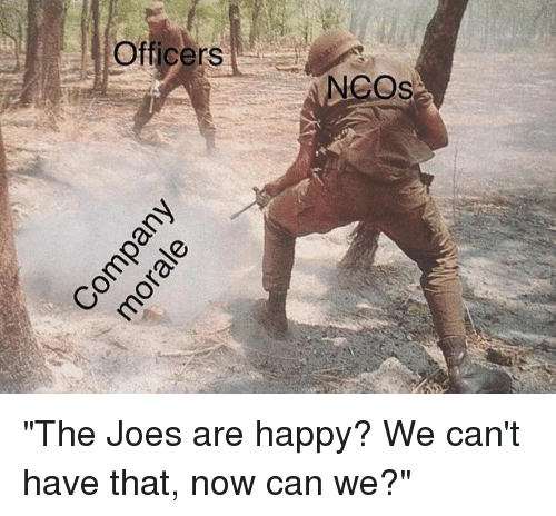 """joes: Oficers  NCOs """"The Joes are happy? We can't have that, now can we?"""""""