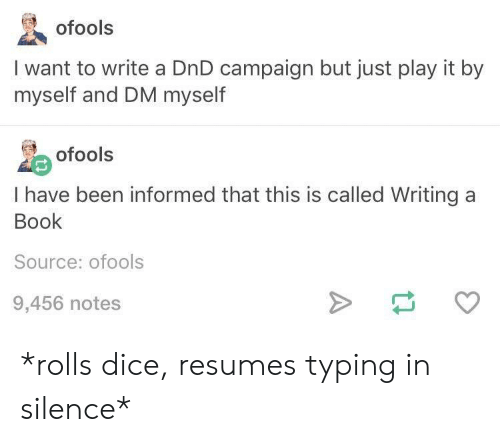 Tumblr, Book, and Dice: ofools  I want to write a DnD campaign but just play it by  myself and DM myself  ofools  I have been informed that this is called Writing a  Book  Source: ofools  9,456 notes *rolls dice, resumes typing in silence*