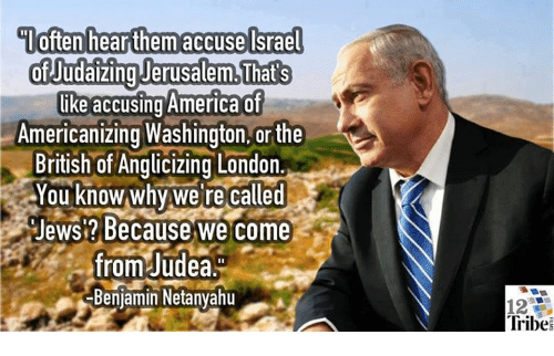 America, Memes, and Israel: often hearthem accuse Israel  ofIudaizing Jerusalem,Thats  like accusing America of  Americanizing Washington, or the  British of Anglicizing London.  You know why we're called  Jews? Because we come  from Judea  Benjamin Netanyahu  12  Tribe
