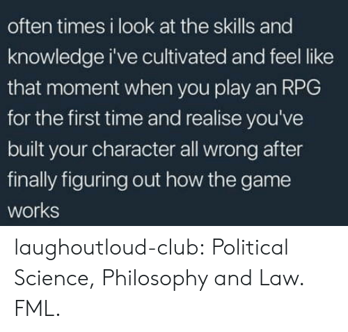 that moment when you: often times i look at the skills and  knowledge i've cultivated and feel like  that moment when you play an RPG  for the first time and realise you've  built your character all wrong after  finally figuring out how the game  works laughoutloud-club:  Political Science, Philosophy and Law. FML.
