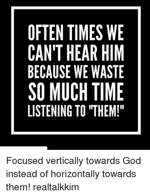 "Oftenly: OFTEN TIMES WE  CAN'T HEAR HIM  BECAUSE WE WASTE  SO MUCH TIME  LISTENING TO ""THEM! Focused vertically towards God instead of horizontally towards them! realtalkkim"