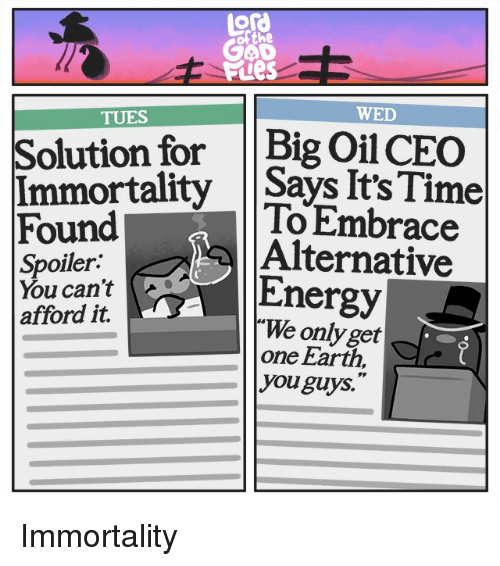 tues: ofthe  E Ptes  TUES  WED  Solution for Big Oil CEO  Immortality Says It'sTime  Found  Spoiler:  You can't  afford it.  To Embrace  Alternative  Energy  We only get  one Earth  you guys. Immortality