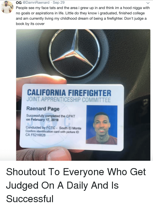 Identification: OG @DamnRaenard Sep 29  People see my face tats and the area i grew up in and think im a hood nigga with  no goals or aspirations in life. Little do they know i graduated, finished college  and am currently living my childhood dream of being a firefighter. Don't judge a  book by its cover  CALIFORNIA FIREFIGHTER  JOINT APPRENTICESHIP COMMITTEE  Raenard Page  Successfully completed the CPAT  on February 17, 2018  Conducted by FCTC South El Monte  Confirm identification card with picture ID  CA F5216828 Shoutout To Everyone Who Get Judged On A Daily And Is Successful