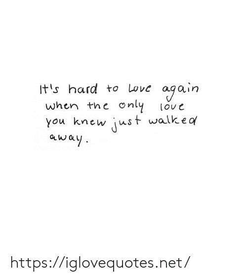 the love: ogain  only  Its hard to Love  when the  love  just walkea  you knew  away https://iglovequotes.net/