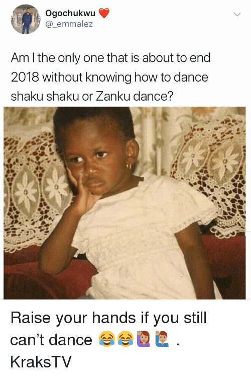 Memes, How To, and Dance: Ogochukwu  @_emmalez  Am l the only one that is about to end  2018 without knowing how to dance  shaku shaku or Zanku dance? Raise your hands if you still can't dance 😂😂🙋🏽♀️🙋🏽♂️ . KraksTV