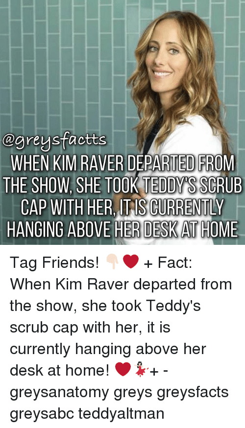 Friends, Memes, and Desk: ogreysfactts  WHEN KIM RAVER DEPARTED FROM  THE SHOW SHE TOOK TEDDY  SSCRUB  CAP WITH HER TAS CURRENTLY  HANGING ABOVE HER DESKATHOME Tag Friends! 👇🏻❤️ + Fact: When Kim Raver departed from the show, she took Teddy's scrub cap with her, it is currently hanging above her desk at home! ❤️💃🏻+ - greysanatomy greys greysfacts greysabc teddyaltman