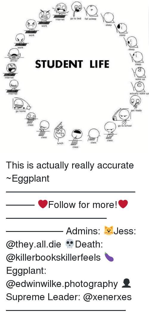 Fall, Internet, and Life: OGS  internet  go to bed fall asleep  sleep  work  work  Work  dinner  STUDENT LIFE  internet  Internet  go home  Class  class  class  class  lunch  class  sleep  sleep  sleep  wake up  actually wake up  get ready  go to school This is actually really accurate ~Eggplant —————————————–——— ❤️Follow for more!❤️ ——————————–—————— Admins: 🐱Jess: @they.all.die 💀Death: @killerbookskillerfeels 🍆Eggplant: @edwinwilke.photography 👤Supreme Leader: @xenerxes ——————————–——