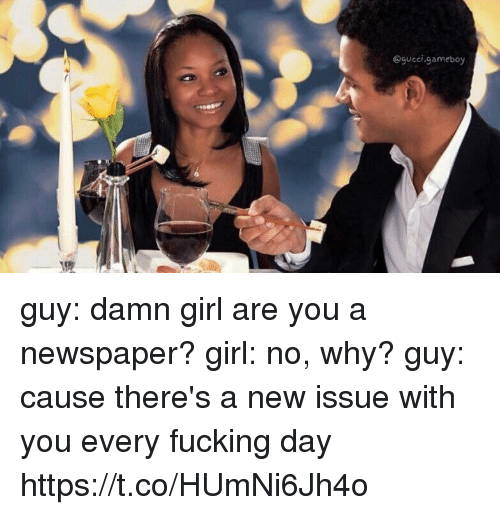 every-fucking-day: Ogueci.gameboy guy: damn girl are you a newspaper? girl: no, why? guy: cause there's a new issue with you every fucking day https://t.co/HUmNi6Jh4o