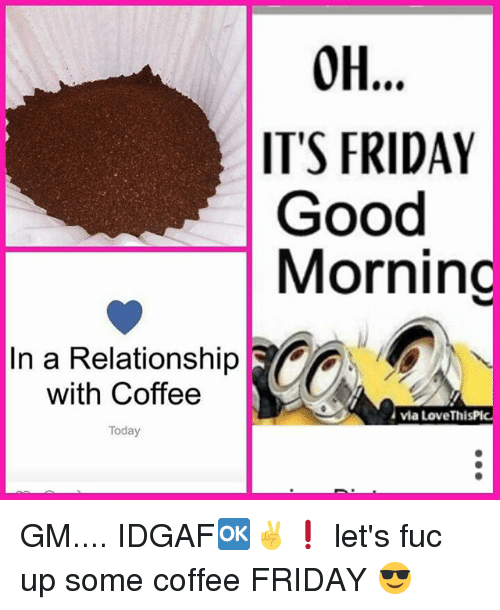 Oh 0h Its Friday Good Morning In A Relationship With Coffee Via