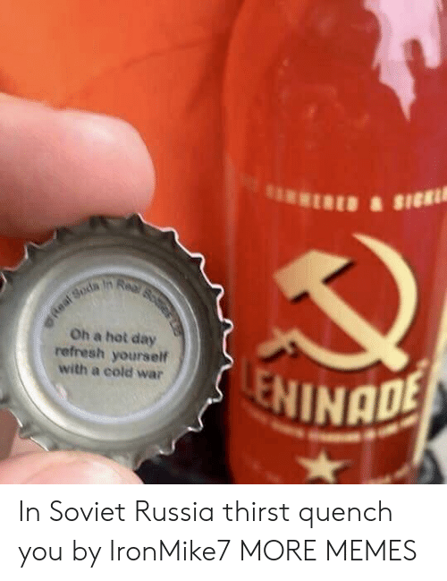 Cold War: Oh a hot day  refresh yourself  with a cold war  NINADE In Soviet Russia thirst quench you by IronMike7 MORE MEMES