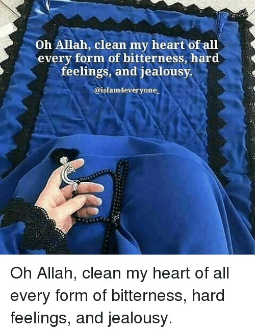 Jealousy: Oh Allah, clean my heart of all  every form of bitterness, hard  feelings, and jealousy  @islam4everyone Oh Allah, clean my heart of all every form of bitterness, hard feelings, and jealousy.