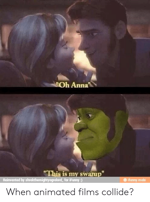 "mobi: Oh Anna  ""This is my swamp""  Reinvented by shrekthemightyogrelord  for iFunny:)  @ ifunny.mobi When animated films collide?"