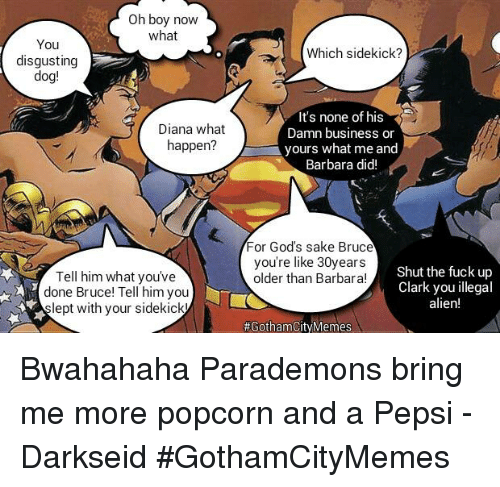 bwahahaha: Oh boy now  what  You  disgusting  dog!  Diana what  happen  Tell him what you've  done Bruce! Tell him you  ept with your sidekick  Which sidekick?  It's none of his  Damn business or  yours what me and  Barbara did!  For God's sake Bruce  you're like 30years  Shut the fuck up  older than Barbara!  Clark you illegal  alien!  #GothamCity Memes Bwahahaha Parademons bring me more popcorn and a Pepsi - DarkseidΩ #GothamCityMemes