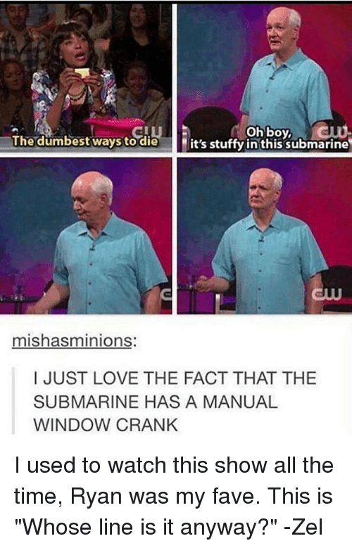 """whose line is it anyway: oh boy,  The dumbest ways to die  it's stuffy in this submarine  mishasminions  I JUST LOVE THE FACT THAT THE  SUBMARINE HAS A MANUAL  WINDOW CRANK I used to watch this show all the time, Ryan was my fave. This is """"Whose line is it anyway?"""" -Zel"""