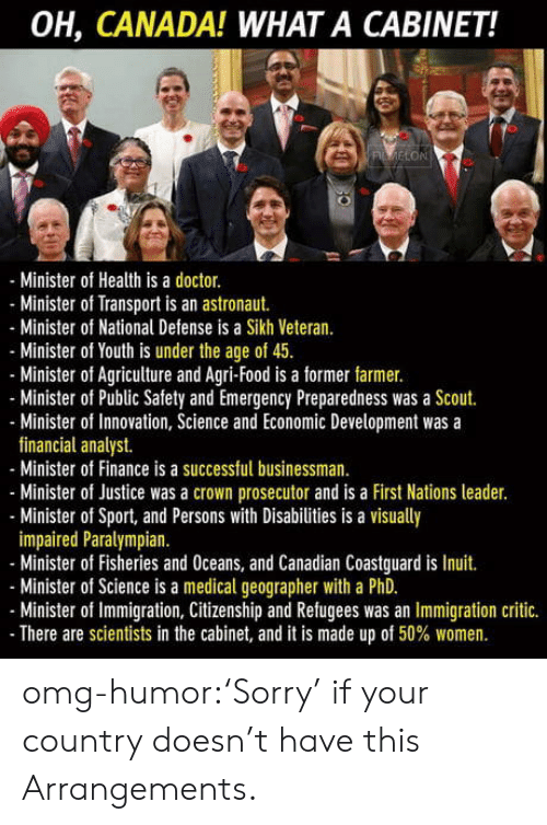 agriculture: OH, CANADA! WHAT A CABINET!  LON  Minister of Health is a doctor.  - Minister of Transport is an astronaut.  -Minister of National Defense is a Sikh Veteran  Minister of Youth is under the age of 4.  Minister of Agriculture and Agri-Food is a former farmer.  Minister of Public Safety and Emergency Preparedness was a Scout.  Minister of Innovation, Science and Economic Development was a  financial analyst.  Minister of Finance is a successful businessman.  Minister of Justice was a crown prosecutor and is a First Nations leader.  - Minister of Sport, and Persons with Disabilities is a visually  impaired Paralympian  - Minister of Fisheries and Oceans, and Canadian Coastguard is Inuit.  Minister of Science is a medical geographer with a PhD.  Minister of Immigration, Citizenship and Refugees was an Immigration critic.  There are scientists in the cabinet, and it is made up of 50% women. omg-humor:'Sorry' if your country doesn't have this Arrangements.