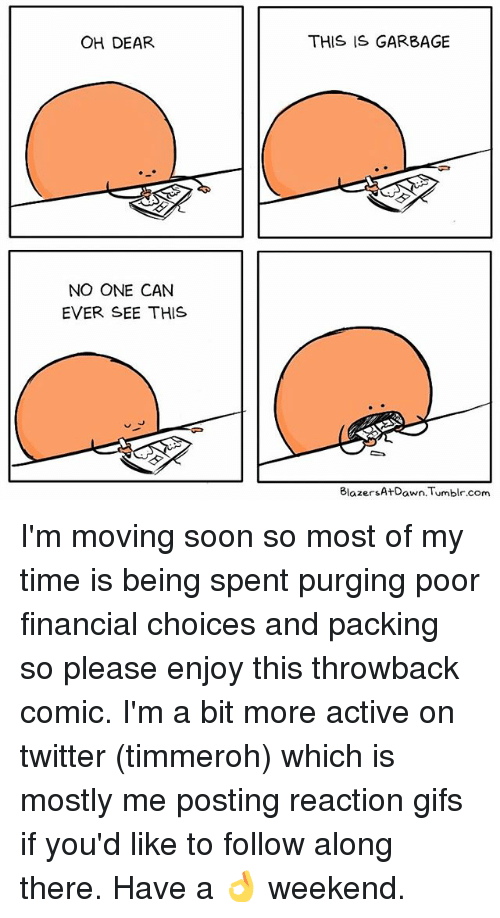 reaction gifs: OH DEAR.  NO ONE CAN  EVER SEE THIS  THIS IS GARBAGE  Blazers At Dawn. Tumblr.com I'm moving soon so most of my time is being spent purging poor financial choices and packing so please enjoy this throwback comic. I'm a bit more active on twitter (timmeroh) which is mostly me posting reaction gifs if you'd like to follow along there. Have a 👌 weekend.