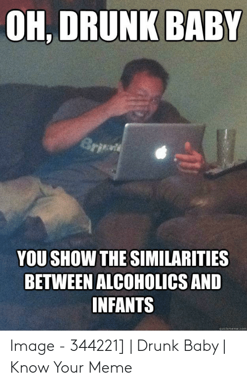 Drunk Baby Meme: OH, DRUNK BABY  YOU SHOW THE SIMILARITIES  BETWEEN ALCOHOLICS AND  INFANTS  quickmeme.com Image - 344221] | Drunk Baby | Know Your Meme