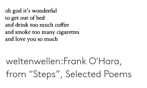 "love you so much: oh god it's wonderful  to get out of bed  and drink too much coffee  and smoke too many cigarettes  and love you so much weltenwellen:Frank O'Hara, from ""Steps"", Selected Poems"