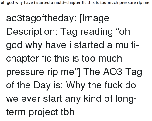 """God, Pressure, and Target: oh god why have i started a multi-chapter fic this is too much pressure rip me, ao3tagoftheday:  [Image Description: Tag reading """"oh god why have i started a multi-chapter fic this is too much pressure rip me""""]  The AO3 Tag of the Day is: Why the fuck do we ever start any kind of long-term project tbh"""