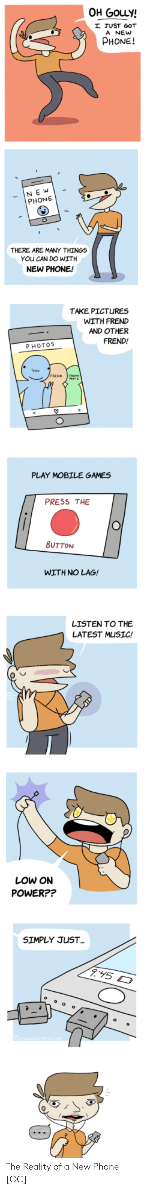 new phone: OH GouLy!  JUST GOT  A NEw  PHONE!  NE W  PHONE  THERE ARE MANY THINGS  YOu CAN DO WITH  NEW PHONE!  TAKE PICTURES  WITH FRED  AND OTHER  FREND!  PHOTOS  PLAY MOBILE GAMES  PRESS THE  BUTTON  WITH NO LAG!  LISTEN TO THE  LATEST MUSIC!  LOW ON  POWER??  SIMPLY JUST The Reality of a New Phone [OC]