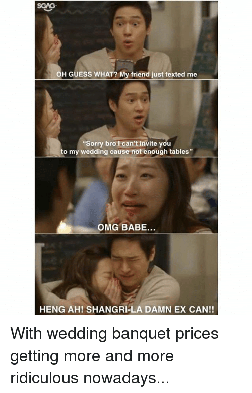 "Memes, Omg, and Sorry: OH GUESS WHAT? My friend just texted me  Sorry bro I can't invite you  to my wedding cause not enough tables""  OMG BABE...  HENG AH! SHANGRI-LA DAMN EX CAN!! With wedding banquet prices getting more and more ridiculous nowadays..."