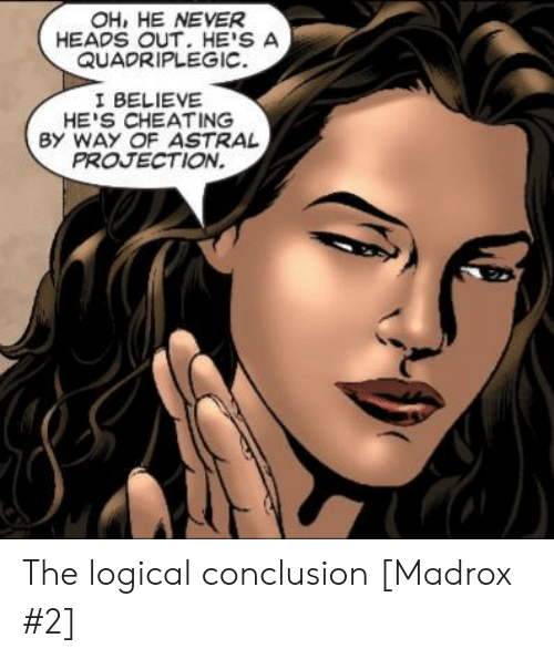 logical: OH, HE NEVER  HEADS OUT. HE'S A  QUADRIPLEGIC  I BELIEVE  HE'S CHEATING  BY WAY OF ASTRAL  PROJECTION. The logical conclusion [Madrox #2]