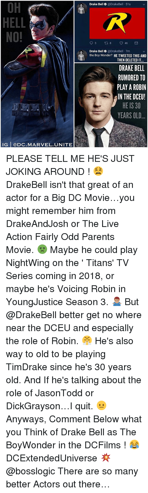30 Years Old: OH  HELL  NO!  Drake Bell @DrakeBell 51s  Drake Bell@DrakeBel 7m  the Boy Wonder? HE TWEETED THIS AND  THEN DELETED IT  DRAKE BELL  RUMORED TO  PLAY A ROBIN  IN THE DCEU!  HE IS 30  YEARS OLD  IG @DC.MARVEL.UNITE PLEASE TELL ME HE'S JUST JOKING AROUND ! 😫 DrakeBell isn't that great of an actor for a Big DC Movie…you might remember him from DrakeAndJosh or The Live Action Fairly Odd Parents Movie. 🤢 Maybe he could play NightWing on the ' Titans' TV Series coming in 2018, or maybe he's Voicing Robin in YoungJustice Season 3. 🤷🏽‍♂️ But @DrakeBell better get no where near the DCEU and especially the role of Robin. 😤 He's also way to old to be playing TimDrake since he's 30 years old. And If he's talking about the role of JasonTodd or DickGrayson…I quit. 😐 Anyways, Comment Below what you Think of Drake Bell as The BoyWonder in the DCFilms ! 😂 DCExtendedUniverse 💥 @bosslogic There are so many better Actors out there…