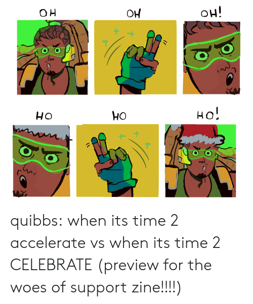 Oh Ho: OH   HO  0 quibbs:  when its time 2 accelerate vs when its time 2 CELEBRATE (preview for the woes of support zine!!!!)