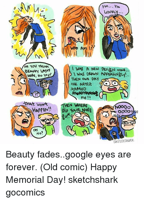 google eyes: OH HON Think  HERE, Do No  No?  I'm... I'm  LOVELY..  WHO Am I?  WAS A NEW DESIRN ONCE...  NAS DRAWN APPEAhiNBL!  THEN ONE DAY  THEN WHERE  NOooo  SKEtCHSHaRK. Beauty fades..google eyes are forever. (Old comic) Happy Memorial Day! sketchshark gocomics