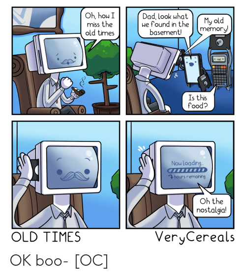 boo: Oh, hou I  miss the  old times  Dad, look what  we found in the  basement!  My old  memory!  Is this  food?  Now Loading..  7hours remaining  Oh the  nostalgia!  VeryCereals  OLD TIMES OK boo- [OC]