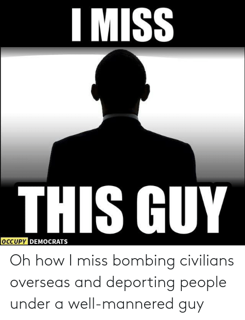 Civilians: Oh how I miss bombing civilians overseas and deporting people under a well-mannered guy