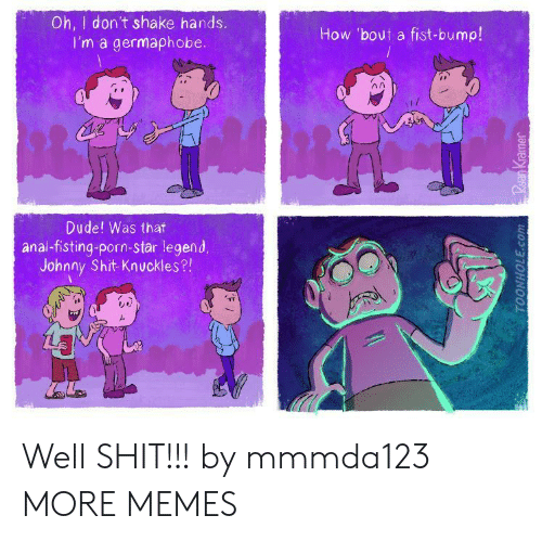 Dank, Dude, and Memes: Oh, I dont shake hands.  I'm a germaphobe  How 'bout a fist-bump!  лл  Dude! Was that  anal-fisting-porn-star legend.  Johnny Shit-Knuckles?! Well SHIT!!! by mmmda123 MORE MEMES