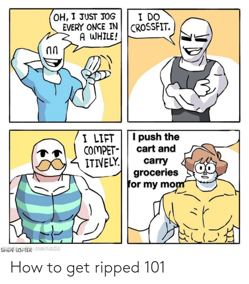 Cart: OH, I JUST JOG  EVERY ONCE IN  A WHILE!  I DO  CROSSFIT.  I push the  I LIFT  COMPET-  ITIVELY.  cart and  carry  groceries  for my mom  SHEN EOMIX mematic How to get ripped 101