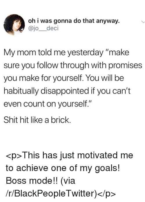 """My Goals: oh i was gonna do that anyway.  @jo_deci  My mom told me yesterday make  sure you follow through with promises  you make for yourself. You will be  habitually disappointed if you can't  even count on yourself.""""  Shit hit like a brick <p>This has just motivated me to achieve one of my goals! Boss mode!! (via /r/BlackPeopleTwitter)</p>"""