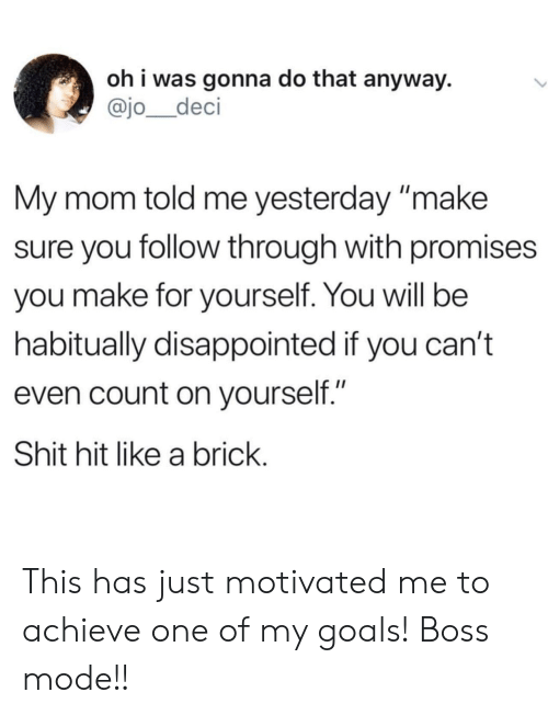 """My Goals: oh i was gonna do that anyway.  @jo_deci  My mom told me yesterday make  sure you follow through with promises  you make for yourself. You will be  habitually disappointed if you can't  even count on yourself.""""  Shit hit like a brick This has just motivated me to achieve one of my goals! Boss mode!!"""