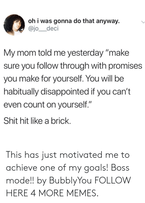 """My Goals: oh i was gonna do that anyway.  @jo_deci  My mom told me yesterday make  sure you follow through with promises  you make for yourself. You will be  habitually disappointed if you can't  even count on yourself.""""  Shit hit like a brick This has just motivated me to achieve one of my goals! Boss mode!! by BubblyYou FOLLOW HERE 4 MORE MEMES."""