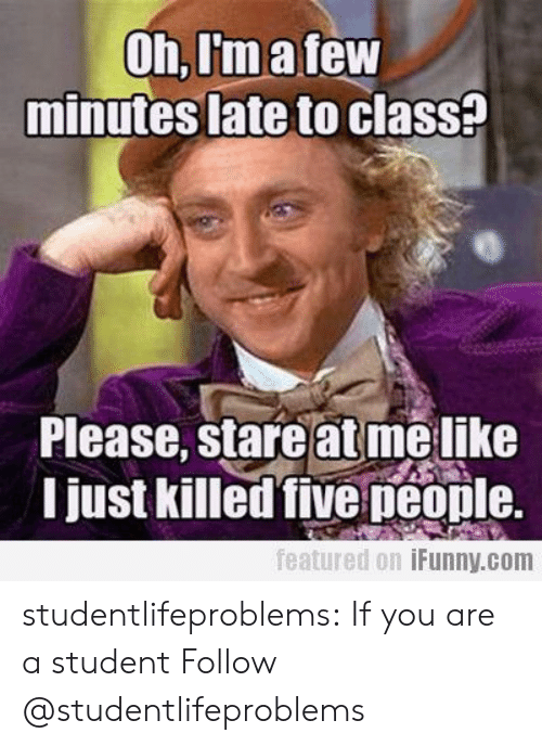 Late To Class: Oh,I'matew  minutes late to clasS?  Please, stare at melike  I just killed five peonle.  featured 0.1 İFunny.com studentlifeproblems:  If you are a student Follow @studentlifeproblems​