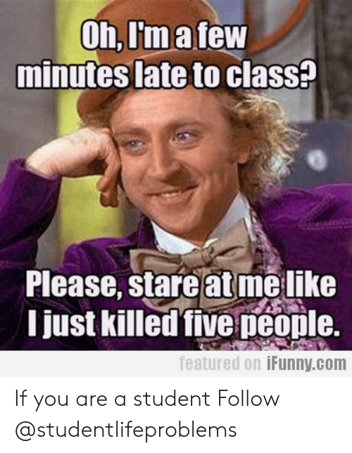 Late To Class: Oh,I'matew  minutes late to clasS?  Please, stare at melike  I just killed five peonle.  featured 0.1 İFunny.com If you are a student Follow @studentlifeproblems​