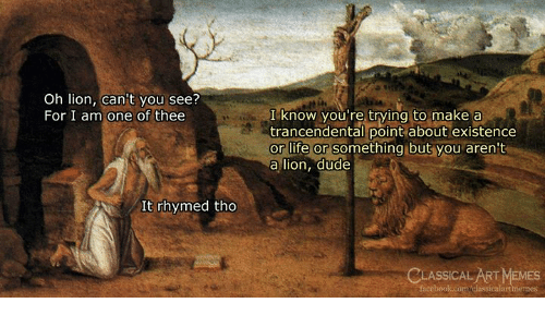 Dude, Facebook, and Life: Oh lion, can't you see?  For I am one of thee  I know you're trying to make a  trancendental point about existence  or life or something but you aren't  a lion, dude  It rhymed tho  CLASSICAL ART MEMES  facebook.comclassicalartimemes