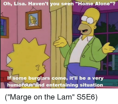 """Burglarer: oh, Lisa. Haven't vou seen """"Home alone?  If some burglars come, it'll be a very  humorous and entertaining situation (""""Marge on the Lam"""" S5E6)"""