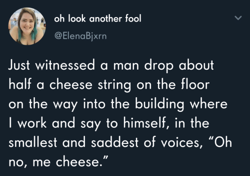 "on the floor: oh look another fool  @ElenaBjxrn  Just witnessed a man drop about  half a cheese string on the floor  on the way into the building where  I work and say to himself, in the  smallest and saddest of voices, ""Oh  no, me cheese."""
