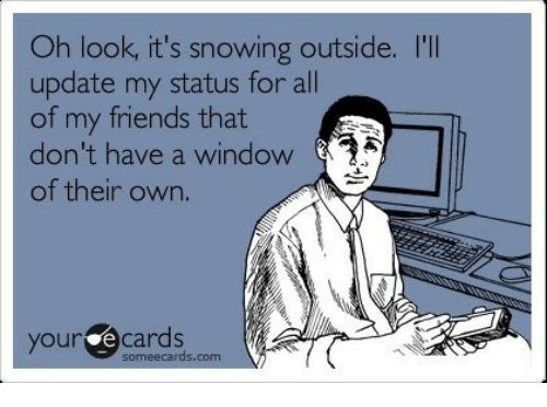 Friends, Ecards, and Someecards: Oh look, it's snowing outside. I'I  update my status for all  of my friends that  don't have a window 2  of their own.  your ecards  someecards.com