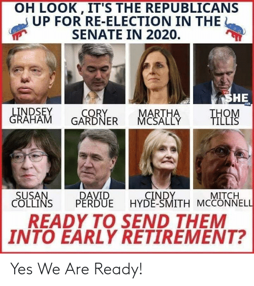 lindsey graham: OH LOOK, IT'S THE REPUBLICANS  UP FOR RE-ELECTION IN THE  SENATE IN 2020  YES  SHE  CAN  LINDSEY  GRAHAM  MARTHA  MCSALLY  CORY  GARDNER  THOM  TILLIS  SUSAN  COLLINS  CINDY  HYDE-SMITH MCCONNELL  DAVID  PERDUE  MITCH  READY TO SEND THEM  INTO EARLY RETIREMENT? Yes We Are Ready!