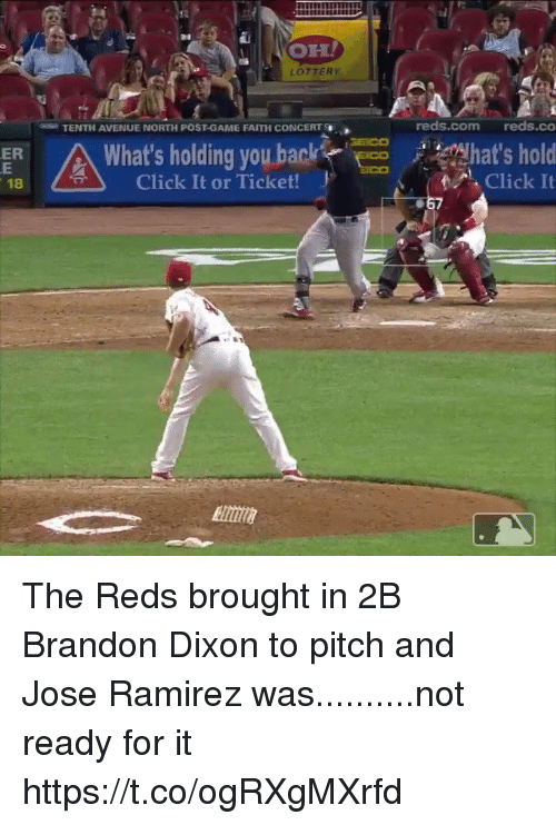 Reds: OH  LOTTERY  TENTH AVENUE NORTH POST-GAME FAITH CONCERT  reds.com reds.co  What's holding you backhat's ho  ER  / 추 )  Click It or Ticket!  Click It  18  067 The Reds brought in 2B Brandon Dixon to pitch and Jose Ramirez was..........not ready for it https://t.co/ogRXgMXrfd
